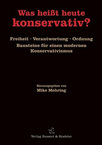 Was heißt heute konservativ? : Freiheit, Verantwortung, Ordnung. Bausteine für einen modernen Konservativismus - Mike Mohring