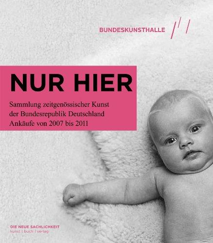 Nur Hier: Sammlung Zeitgenossischer Kunst der Bundesrepublik Deutschland Ankaufe Von 2007 Bis 2011:...