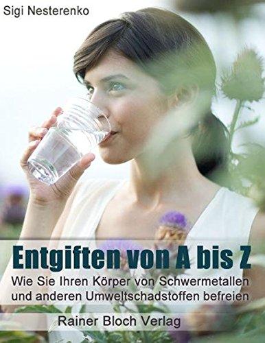9783942179119: Entgiften von A bis Z: Wie Sie Ihren K�rper von Schwermetallen und anderen Umweltschadstoffen befreien