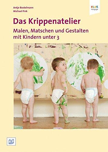 Das Krippenatelier : Malen, Matschen und Gestalten mit Kindern unter 3 - Antje Bostelmann