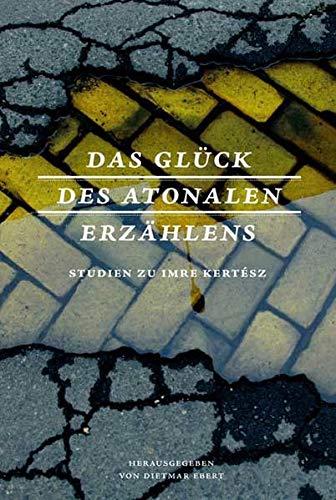 Das Glück des atonalen Erzählens: Studien zu: Dietmar Ebert; Volkhard