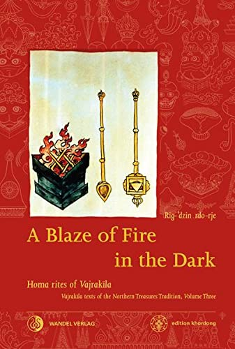 9783942380201: A Blaze of Fire in the Dark: Homa rituals for the fulfilment of vows and the performance of deeds of great benefit Vajrakila Texts of the Northern Treasures Tradition, volume three