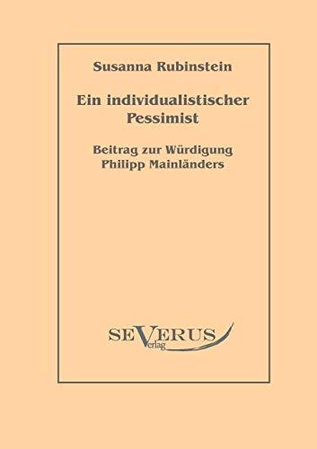 Ein individualistischer Pessimist: Beitrag zur Wrdigung Philipp Mainlnders - Rubinstein, Susanna