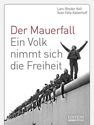 Der Mauerfall: Ein Volk nimmt sich die Freiheit: Keil, Lars-Broder; Kellerhoff, Sven Felix