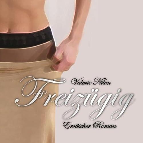 Freizügig: Erotischer Roman: Nilon, Valerie