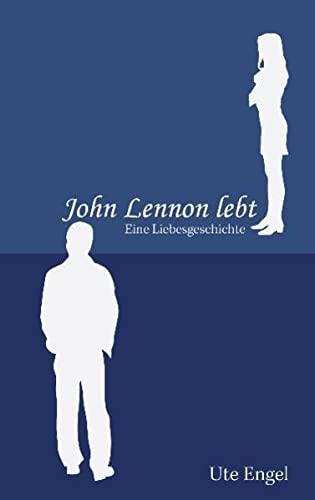 John Lennon lebt: Eine Liebesgeschichte - Ute Engel