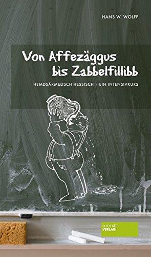 Von Affezäggus bis Zabbelfilibb: Hemdsärmelisch Hessisch ein Intensivkurs - Hans W. Wolff