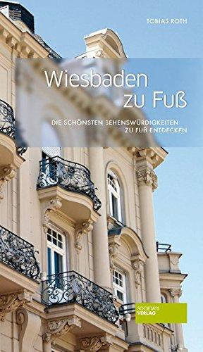 Wiesbaden zu Fuß Die schönsten Sehenswürdigkeiten zu Fuß entdecken / Tobias Roth - Tobias (Verfasser) Roth