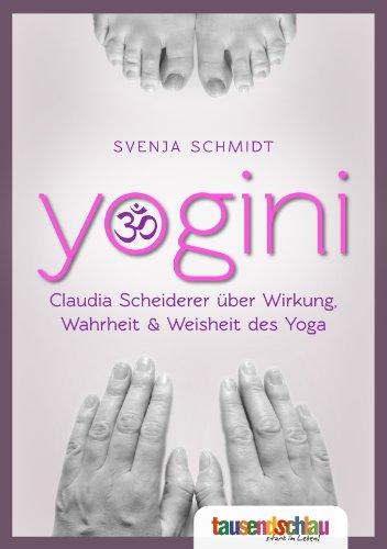 9783943328837: YOGINI. Claudia Scheiderer �ber Wirkung, Wahrheit & Weisheit des Yoga