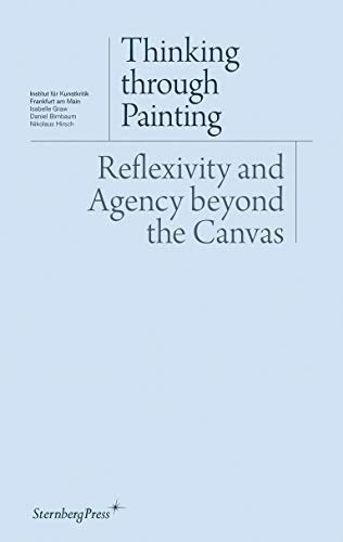 Thinking through Painting: Reflexivity and Agency beyond the Canvas: Peter Geimer; Isabelle Graw; ...