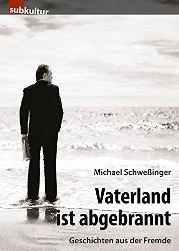 Vaterland ist abgebrannt: Geschichten aus der Fremde - Michael Schweßinger