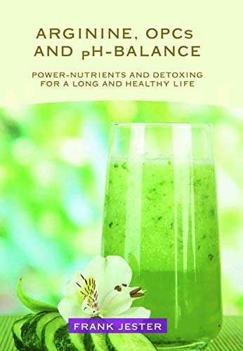 9783943453096: Arginine, OPC's and ph-Balance: Power-Nutrients and detoxing for a long and healthy life