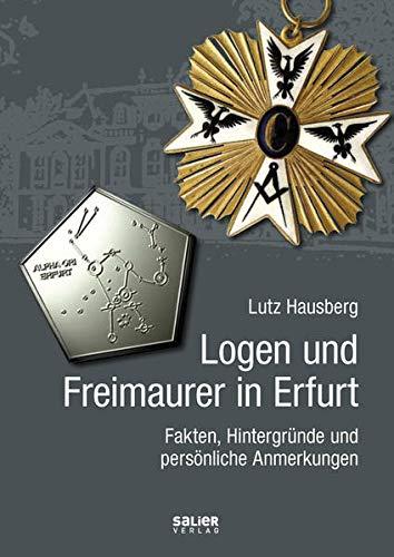 Logen und Freimaurer in Erfurt: Fakten, Hintergründe: Lutz Hausberg