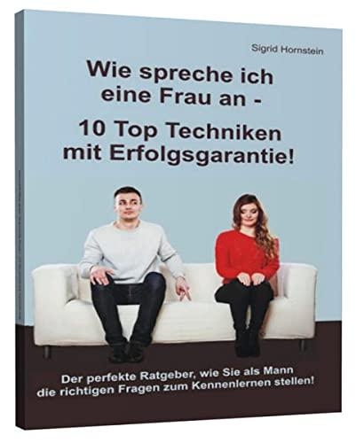 9783943729399: Wie spreche ich eine Frau an - 10 Top Techniken mit Erfolgsgarantie!: Der perfekte Ratgeber, wie Sie als Mann die richtigen Fragen zum Kennenlernen stellen!