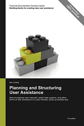 9783943860047: Technical Documentation Solutions Series: Planning and Structuring User Assistance - How to organize user manuals, online help systems, and other ... in a user-friendly, easily accessible way