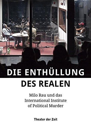 9783943881691: Die Enth�llung des Realen: Milo Rau und das International Institute of Political Murder