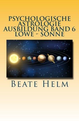 9783944013336: Psychologische Astrologie - Ausbildung Band 6 - Löwe - Sonne: Selbstbewusstsein - Kreativität - Der/die innere König/in - Einzigartigkeit: Volume 6
