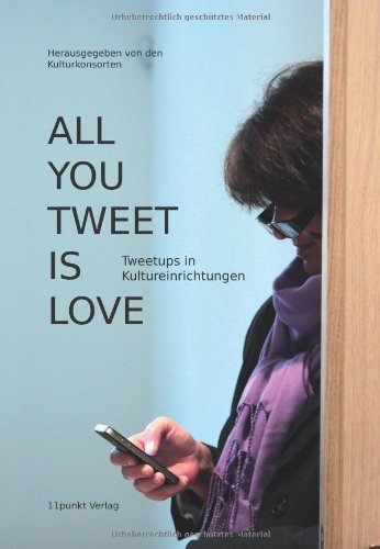 9783944762067: All You Tweet is Love: Tweetups in Kultureinrichtungen (German Edition)
