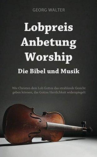 9783945119020: Lobpreis - Anbetung - Worship: Die Bibel und die Musik; Wie Christen dem Lob Gottes das strahlende Gesicht geben k�nnen, das Gottes Herrlichkeit widerspiegelt