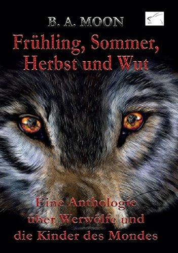 9783945725313: Frühling, Sommer, Herbst und Wut: Eine Anthologie über Werwölfe und die Kinder des Mondes