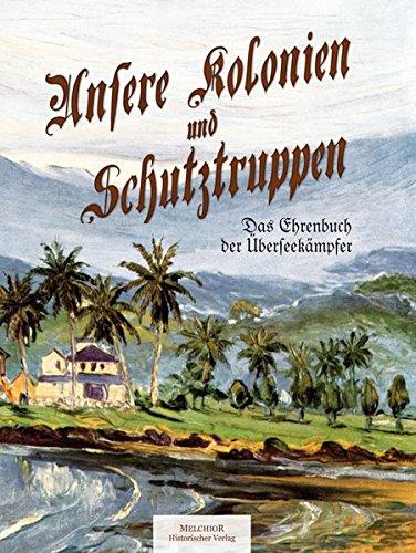 Unsere Kolonien und Schutztruppen. Das Ehrenbuch der Überseekämpfer.: Hg. Walther ...