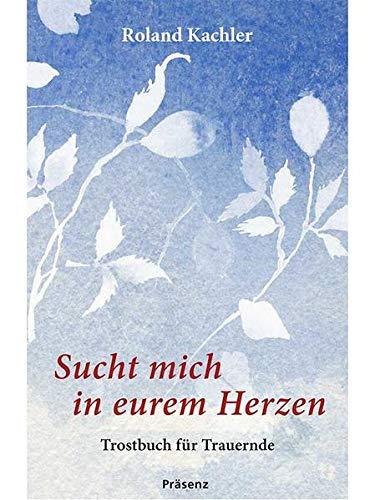 9783945879306: Sucht mich in eurem Herzen: Trostbuch f�r Trauernde
