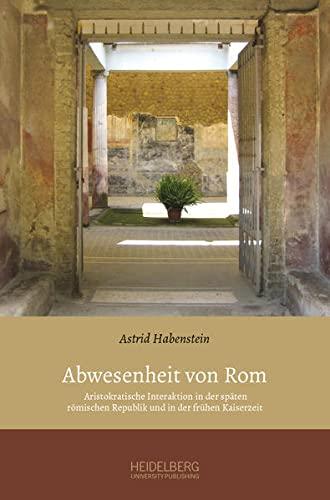 9783946054023: Abwesenheit von Rom: Aristokratische Interaktion in der späten römischen Republik und in der frühen Kaiserzeit