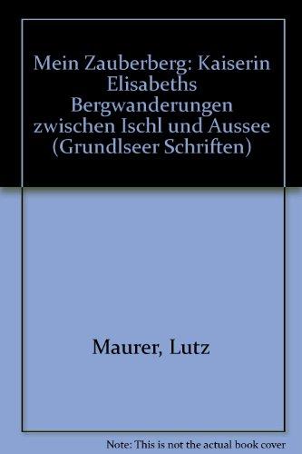 Mein Zauberberg. Kaiserin Elisabeths Bergwanderungen zwischen Ischl und Aussee.: Maurer, Lutz.