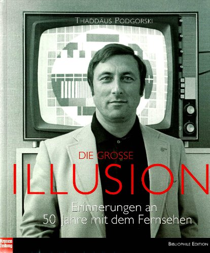 Die große Illusion Erinnerungen an 50 Jahre mit dem Fernsehen: Podgorski Thaddäus