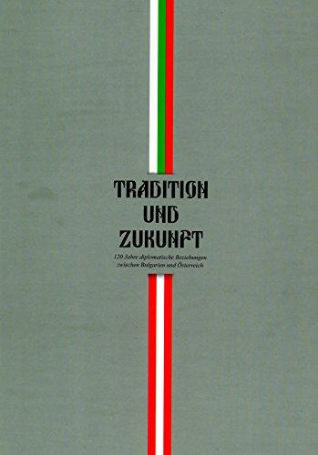 Tradition und Zukunft. 120 Jahre diplomatische Beziehungen zwischen Bulgarien und Österreich.:...