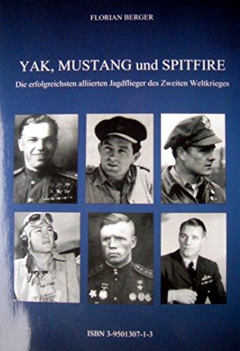 9783950130713: Yak, Mustang und Spitfire: Die erfolgreichensten Alliierten Jagdflieger des zweiten Weltkrieges. Historische Abschussmarkierungen f�r jeden Piloten
