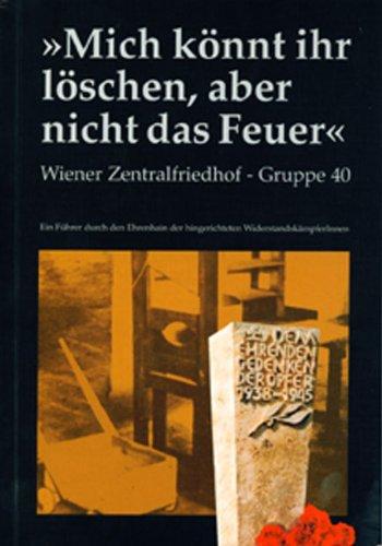 9783950198607: Mich könnt ihr löschen, aber nicht das Feuer: Wiener Zentralfriedhof - Gruppe 40. Ein Führer durch den Ehrenhain der hingerichteten WiderstandskämpferInnen