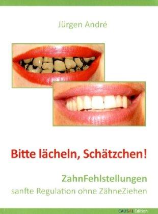 Bitte lächeln, Schätzchen: ZahnFehlstellungen. sanfte Regulation ohne ZähneZiehen André, Jürgen
