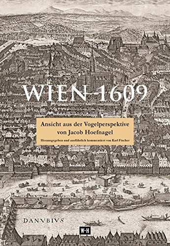 Wien 1609. Ansicht aus der Vogelperspektive von Jacob Hoefnagel.: Hg. und kommentiert von Karl ...