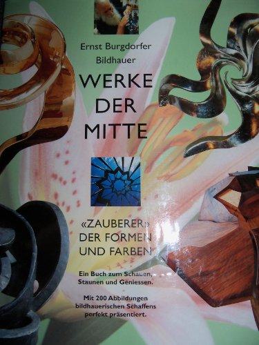 Ernst Burgdorfer. Bildhauer, Zauberer der Formen und Farben: Werke der Mitte: Burgdorfer-Elles, Dr....