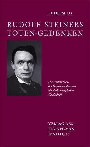 Rudolf Steiners Toten-Gedenken. Die Verstorbenen, der Dornacher Bau und die Anthroposophische Gesellschaft - Peter Selg
