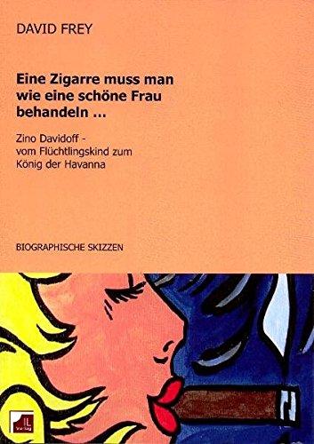 9783952346105: Eine Zigarre muss man wie eine schöne Frau behandeln: Zino Davidoff, vom Flüchtlingskind zum König der Havanna. Biographische Skizzen