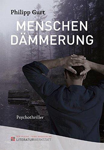 Menschendämmerung : Psychothriller - Philipp Gurt