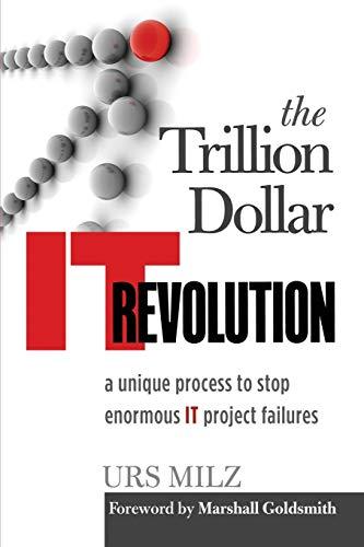 9783952425404: The Trillion Dollar It Revolution: A Unique Process to Stop Enormous It Project Failures