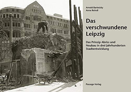 Das verschwundene Leipzig : Das Prinzip Abriss: Arnold Bartetzky