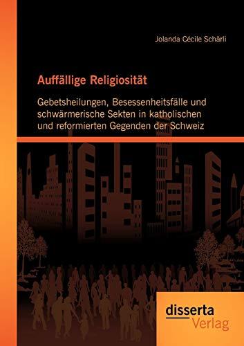 Auffällige Religiosität: Gebetsheilungen, Besessenheitsfälle und schwärmerische...