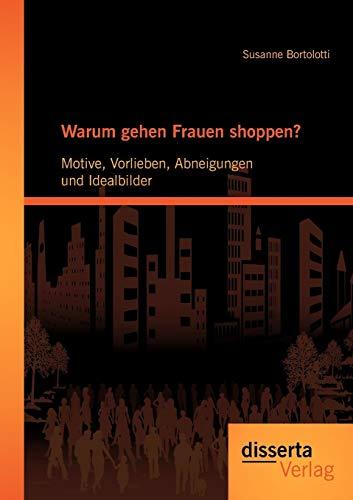 Warum gehen Frauen shoppen?: Motive, Vorlieben, Abneigungen und Idealbilder: Susanne Bortolotti