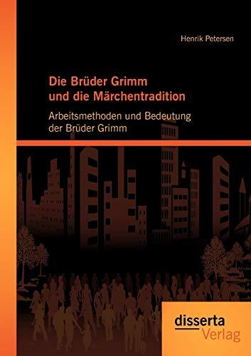 Die Brüder Grimm und die Märchentradition: Arbeitsmethoden und Bedeutung der Brüder ...