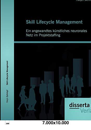 Skill Lifecycle Management: Ein angewandtes künstliches neuronales Netz im Projektstaffing: ...