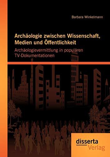 9783954250981: Arch�ologie zwischen Wissenschaft, Medien und �ffentlichkeit: Arch�ologievermittlung in popul�ren TV-Dokumentationen