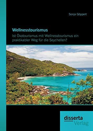 Wellnesstourismus: Ist Okotourismus Mit Wellnesstourismus Ein Praktikabler Weg Fur Die Seychellen?:...
