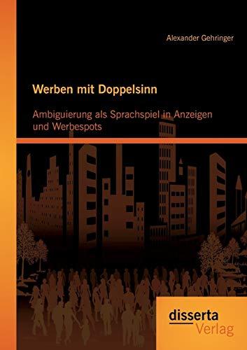 Werben mit Doppelsinn: Ambiguierung als Sprachspiel in Anzeigen und Werbespots: Alexander Gehringer