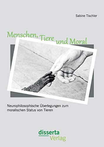 Menschen, Tiere und Moral: Neurophilosophische Überlegungen zum moralischen Status von Tieren:...