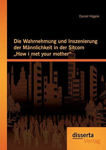 """Die Wahrnehmung und Inszenierung der Männlichkeit in der Sitcom """"How i met your mother&..."""
