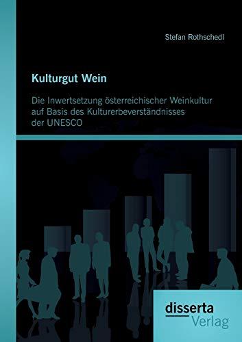 Kulturgut Wein: Die Inwertsetzung österreichischer Weinkultur auf Basis des Kulturerbeverst&...